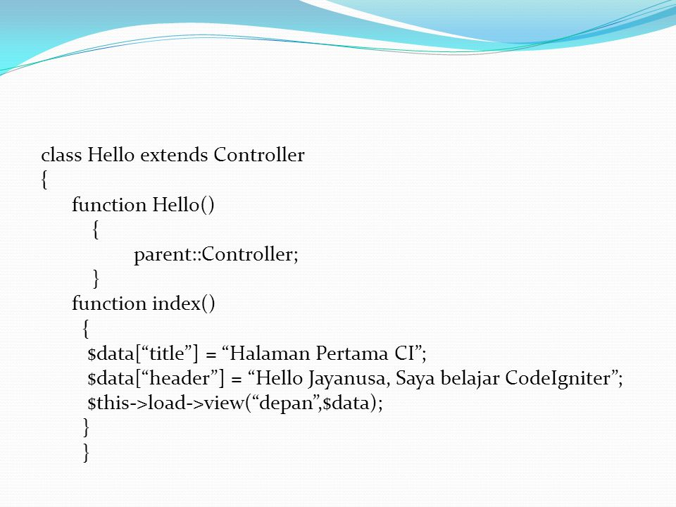 class Hello extends Controller { function Hello() parent::Controller; } function index() $data[ title ] = Halaman Pertama CI ; $data[ header ] = Hello Jayanusa, Saya belajar CodeIgniter ; $this->load->view( depan ,$data);